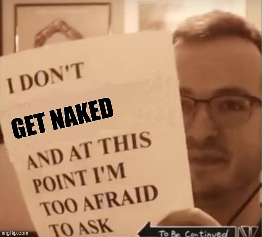 And at This Point I'm Too Afraid to Ask | GET NAKED | image tagged in and at this point i'm too afraid to ask | made w/ Imgflip meme maker