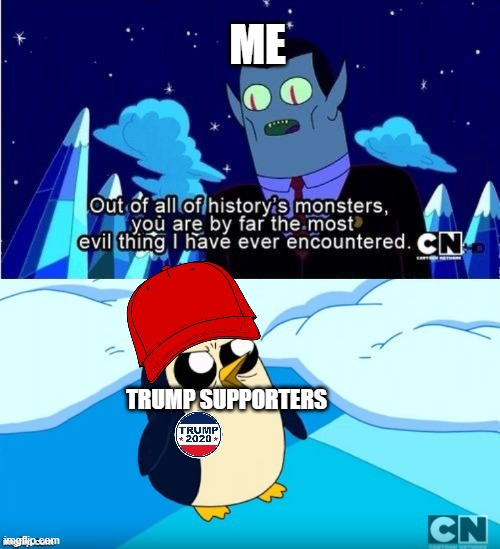 Adventure Time Gunter Hunson Abadeer Most Evil |  ME; TRUMP SUPPORTERS | image tagged in adventure time gunter hunson abadeer most evil,adventure,time,adventure time,trump supporters,trump sucks | made w/ Imgflip meme maker