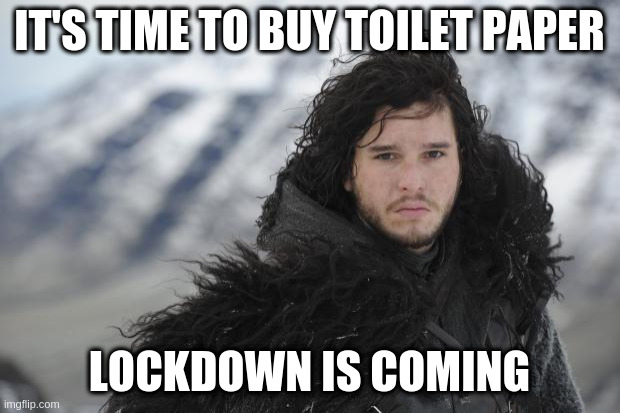 Lockdown is coming! |  IT'S TIME TO BUY TOILET PAPER; LOCKDOWN IS COMING | image tagged in jon snow,lockdown,corona,corona virus,toilet paper,covid19 | made w/ Imgflip meme maker