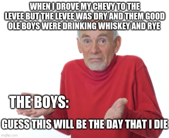 the music died |  WHEN I DROVE MY CHEVY TO THE LEVEE BUT THE LEVEE WAS DRY AND THEM GOOD OLE BOYS WERE DRINKING WHISKEY AND RYE; THE BOYS:; GUESS THIS WILL BE THE DAY THAT I DIE | image tagged in guess i'll die | made w/ Imgflip meme maker