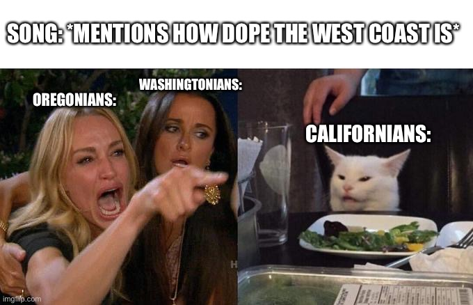 Woman Yelling At Cat |  SONG: *MENTIONS HOW DOPE THE WEST COAST IS*; WASHINGTONIANS:; OREGONIANS:; CALIFORNIANS: | image tagged in memes,woman yelling at cat,oregon,washington,california,funny | made w/ Imgflip meme maker