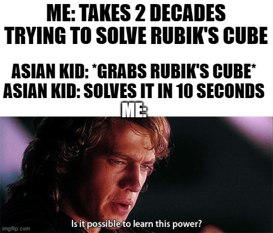 smart asian kid |  ME: TAKES 2 DECADES TRYING TO SOLVE RUBIK'S CUBE; ASIAN KID: *GRABS RUBIK'S CUBE* ASIAN KID: SOLVES IT IN 10 SECONDS; ME: | image tagged in is it possible to learn this power | made w/ Imgflip meme maker