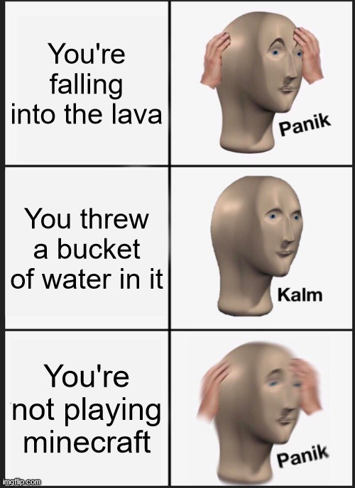 Another one! |  You're falling into the lava; You threw a bucket of water in it; You're not playing minecraft | image tagged in memes,panik kalm panik,minecraft,lava,water | made w/ Imgflip meme maker