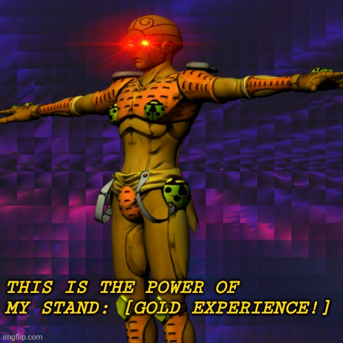 Gold Experience |  THIS IS THE POWER OF MY STAND: [GOLD EXPERIENCE!] | image tagged in memes,jojo's bizarre adventure,jojo meme,jojo,digiorno,golden wind | made w/ Imgflip meme maker