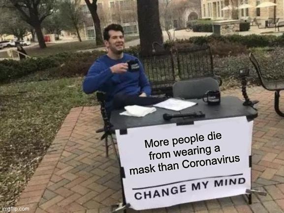Wait you can't actually change my mind |  More people die from wearing a mask than Coronavirus | image tagged in memes,change my mind,covid-19 | made w/ Imgflip meme maker