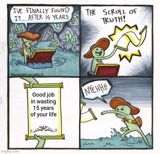 The Scroll Of Truth Meme |  Good job in wasting 15 years of your life | image tagged in memes,the scroll of truth | made w/ Imgflip meme maker