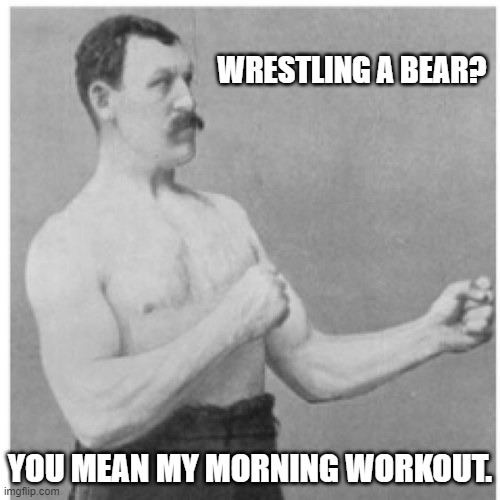 And the bear likes it. |  WRESTLING A BEAR? YOU MEAN MY MORNING WORKOUT. | image tagged in memes,overly manly man,bears,wrestling | made w/ Imgflip meme maker