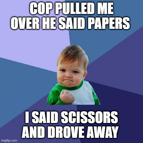 success kid returns |  COP PULLED ME OVER HE SAID PAPERS; I SAID SCISSORS AND DROVE AWAY | image tagged in memes,success kid | made w/ Imgflip meme maker