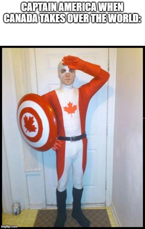 Canada Man | CAPTAIN AMERICA WHEN CANADA TAKES OVER THE WORLD: | image tagged in canada man | made w/ Imgflip meme maker