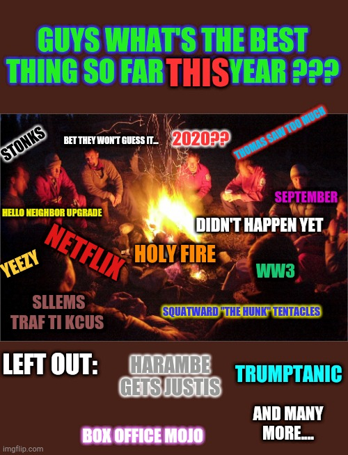 "Camp fire discussion |  GUYS WHAT'S THE BEST THING SO FAR THIS YEAR ??? THIS; THOMAS SAW TOO MUCH; 2020?? BET THEY WON'T GUESS IT... STONKS; SEPTEMBER; HELLO NEIGHBOR UPGRADE; DIDN'T HAPPEN YET; HOLY FIRE; NETFLIX; YEEZY; WW3; SLLEMS TRAF TI KCUS; SQUATWARD ""THE HUNK"" TENTACLES; LEFT OUT:; TRUMPTANIC; HARAMBE GETS JUSTIS; AND MANY MORE.... BOX OFFICE MOJO 