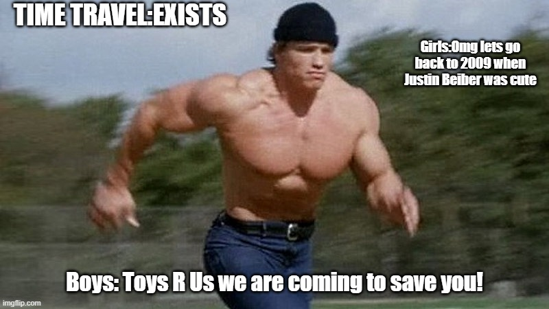 Come back toys r us |  TIME TRAVEL:EXISTS; Girls:Omg lets go back to 2009 when Justin Beiber was cute; Boys: Toys R Us we are coming to save you! | image tagged in running arnold | made w/ Imgflip meme maker