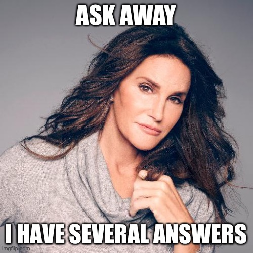 Caitlyn Jenner Photo | ASK AWAY I HAVE SEVERAL ANSWERS | image tagged in caitlyn jenner photo | made w/ Imgflip meme maker