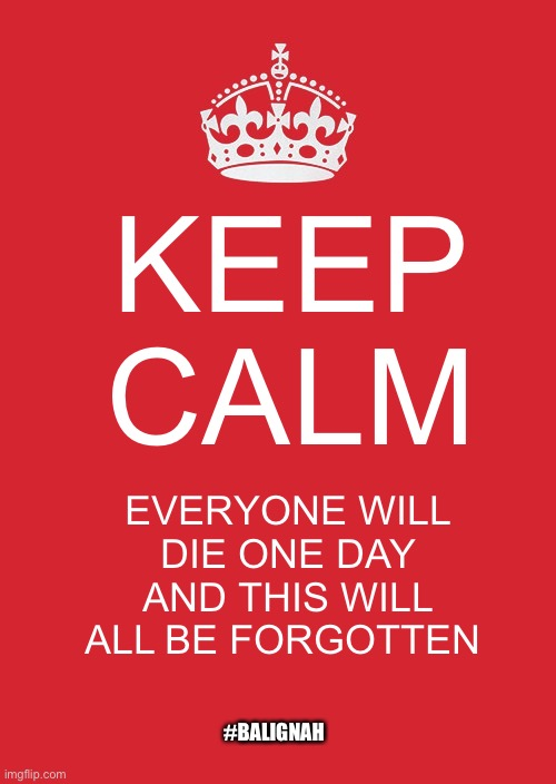 Chili bro |  KEEP CALM; EVERYONE WILL DIE ONE DAY AND THIS WILL ALL BE FORGOTTEN; #BALIGNAH | image tagged in memes,keep calm and carry on red,original meme | made w/ Imgflip meme maker