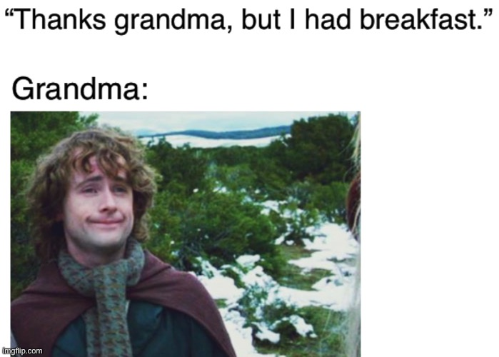 Grandmas and breakfast | image tagged in pippin,lord of the rings,grandma,breakfast,funny,memes | made w/ Imgflip meme maker