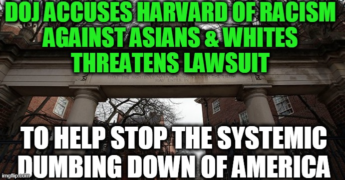 Race Based Forced Diversity Policy, Not Merit Based |  DOJ ACCUSES HARVARD OF RACISM  AGAINST ASIANS & WHITES  THREATENS LAWSUIT; TO HELP STOP THE SYSTEMIC DUMBING DOWN OF AMERICA | image tagged in politics,political meme,diversity,liberalism,democratic socialism,insanity | made w/ Imgflip meme maker