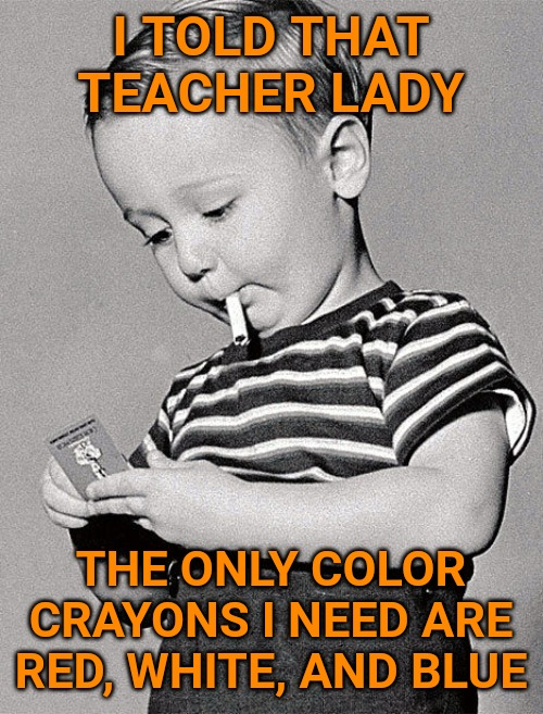 I TOLD THAT TEACHER LADY; THE ONLY COLOR CRAYONS I NEED ARE RED, WHITE, AND BLUE | image tagged in america,badass | made w/ Imgflip meme maker