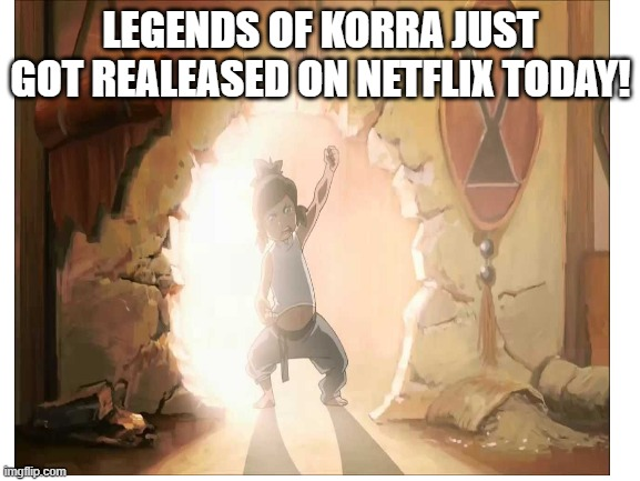 Korra! |  LEGENDS OF KORRA JUST GOT REALEASED ON NETFLIX TODAY! | image tagged in avatar the last airbender | made w/ Imgflip meme maker