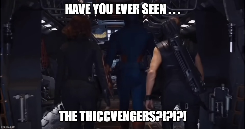 THICCVENGERS |  HAVE YOU EVER SEEN . . . THE THICCVENGERS?!?!?! | image tagged in avengers,captain america,black widow,hawkeye,thicc | made w/ Imgflip meme maker