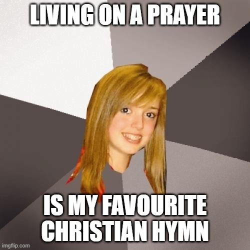 Musically Oblivious 8th Grader |  LIVING ON A PRAYER; IS MY FAVOURITE CHRISTIAN HYMN | image tagged in memes,musically oblivious 8th grader,bon jovi,80s music,music meme | made w/ Imgflip meme maker