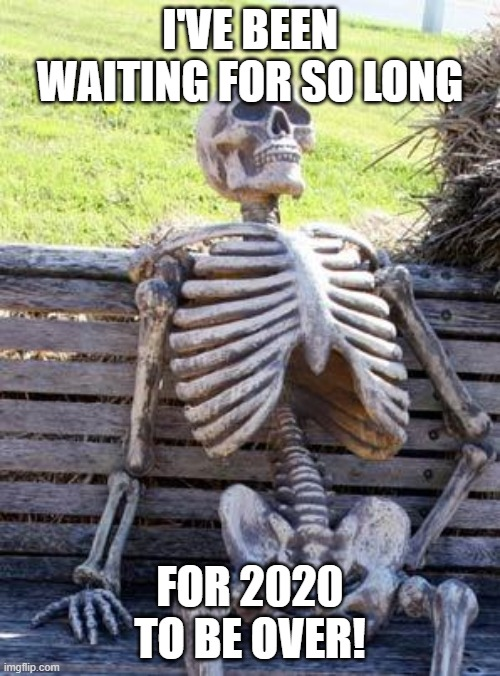 yeah... |  I'VE BEEN WAITING FOR SO LONG; FOR 2020 TO BE OVER! | image tagged in memes,waiting skeleton,2020,disaster | made w/ Imgflip meme maker