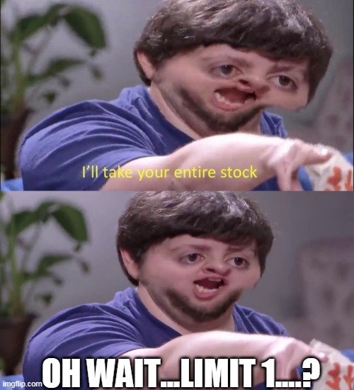 OH WAIT...LIMIT 1....? | image tagged in i'll take your entire stock | made w/ Imgflip meme maker
