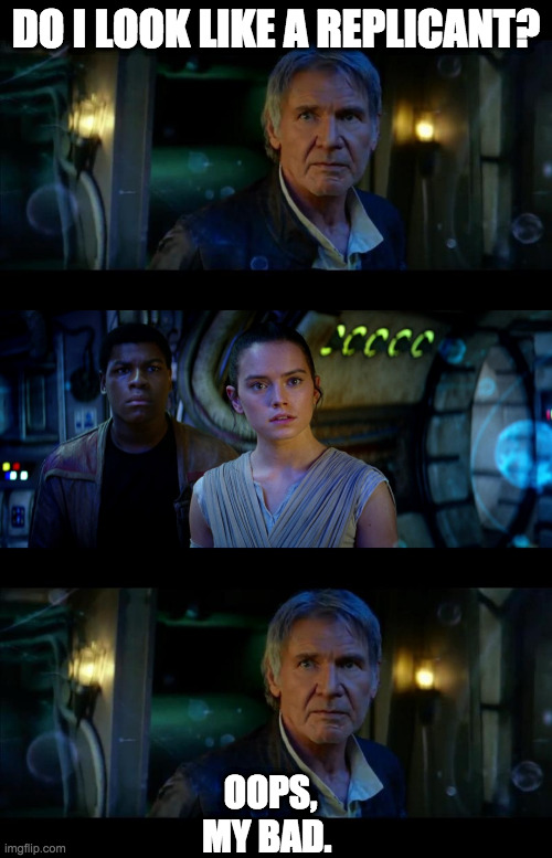 Wrong Time & Place |  DO I LOOK LIKE A REPLICANT? OOPS, MY BAD. | image tagged in memes,han solo,starwars,blade runner,sci-fi,jedi | made w/ Imgflip meme maker