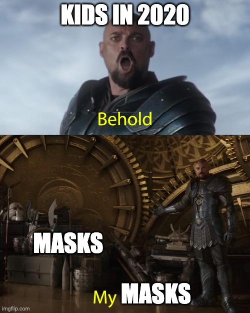 Behold my masks |  KIDS IN 2020; MASKS; MASKS | image tagged in behold my stuff | made w/ Imgflip meme maker