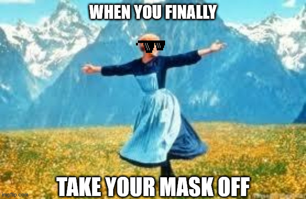 Mask Off and Carry On |  WHEN YOU FINALLY; TAKE YOUR MASK OFF | image tagged in memes,look at all these | made w/ Imgflip meme maker