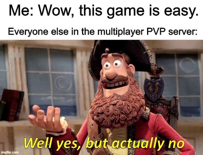 We do know it's true |  Me: Wow, this game is easy. Everyone else in the multiplayer PVP server: | image tagged in well yes but actually no | made w/ Imgflip meme maker