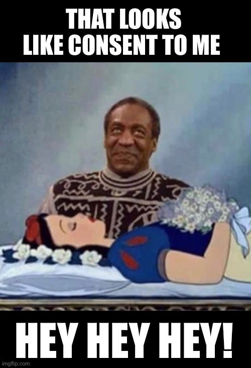 Dr. Knows Best |  THAT LOOKS LIKE CONSENT TO ME; HEY HEY HEY! | image tagged in bill cosby pudding | made w/ Imgflip meme maker
