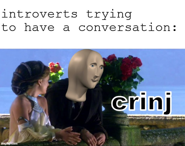 It's big cringe *shudders* |  introverts trying to have a conversation: | image tagged in crinj,memes,cringe,introverts,introvert,meme man | made w/ Imgflip meme maker