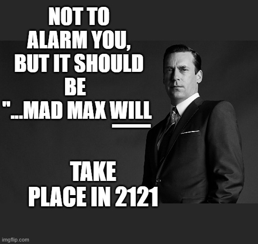 "NOT TO ALARM YOU, BUT IT SHOULD BE   ""...MAD MAX WILL TAKE PLACE IN 2121 _ 