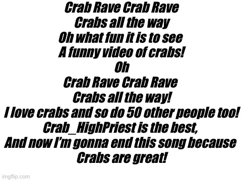 Ode to our lord and savior,Crabs. |  Crab Rave Crab Rave Crabs all the way Oh what fun it is to see  A funny video of crabs! Oh Crab Rave Crab Rave  Crabs all the way! I love crabs and so do 50 other people too! Crab_HighPriest is the best,  And now I'm gonna end this song because  Crabs are great! | image tagged in blank white template | made w/ Imgflip meme maker