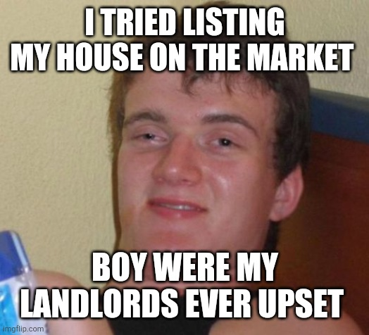 10 Guy |  I TRIED LISTING MY HOUSE ON THE MARKET; BOY WERE MY LANDLORDS EVER UPSET | image tagged in memes,10 guy | made w/ Imgflip meme maker