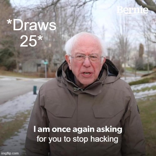 *Draws 25* for you to stop hacking | image tagged in memes,bernie i am once again asking for your support | made w/ Imgflip meme maker