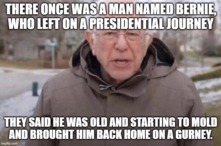 A Man Named Bernie |  THERE ONCE WAS A MAN NAMED BERNIE, WHO LEFT ON A PRESIDENTIAL JOURNEY; THEY SAID HE WAS OLD AND STARTING TO MOLD AND BROUGHT HIM BACK HOME ON A GURNEY. | image tagged in i am once again asking | made w/ Imgflip meme maker