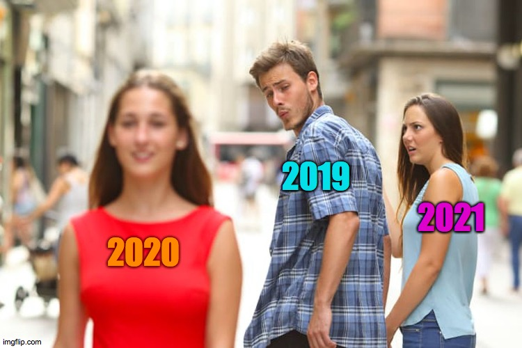 Whats wrong with you ? |  2019; 2021; 2020 | image tagged in memes,distracted boyfriend,what,no,ugh,saturday | made w/ Imgflip meme maker