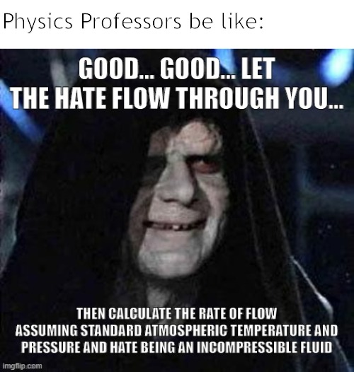 Let the Fluid Dynamics flow through you.... |  Physics Professors be like: | image tagged in star wars,palpatine,hate,physics,fluid dynamics,fluid | made w/ Imgflip meme maker