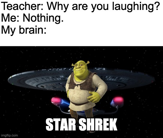 Star Shrek |  Teacher: Why are you laughing? Me: Nothing. My brain:; STAR SHREK | image tagged in shrek | made w/ Imgflip meme maker