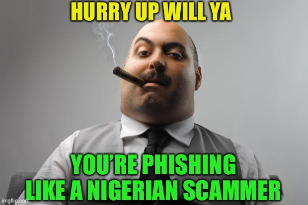 Scumbag Boss Meme | HURRY UP WILL YA YOU'RE PHISHING LIKE A NIGERIAN SCAMMER | image tagged in memes,scumbag boss | made w/ Imgflip meme maker