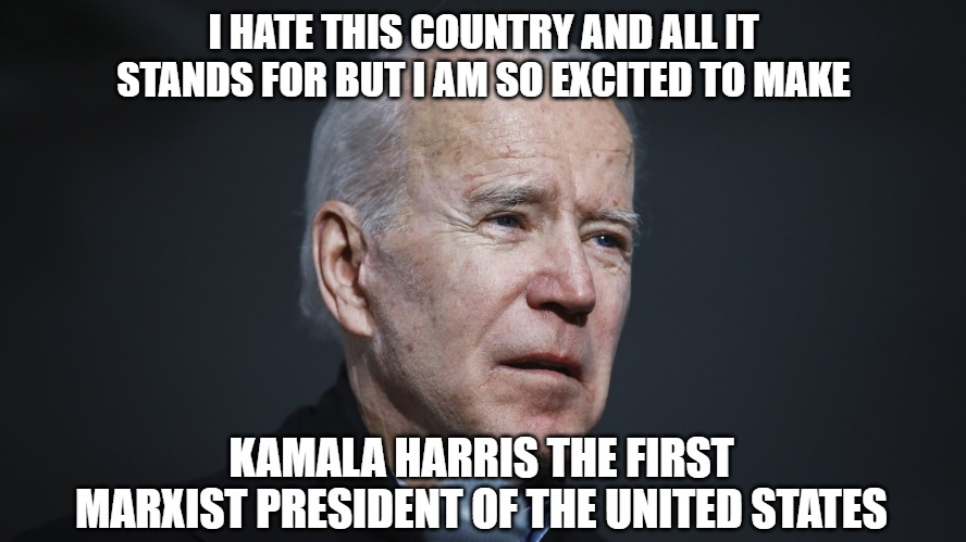Joe's only political accomplishment, sad he won't remember |  I HATE THIS COUNTRY AND ALL IT STANDS FOR BUT I AM SO EXCITED TO MAKE; KAMALA HARRIS THE FIRST MARXIST PRESIDENT OF THE UNITED STATES | image tagged in politics,memes,fun,funny,biden,2020 | made w/ Imgflip meme maker