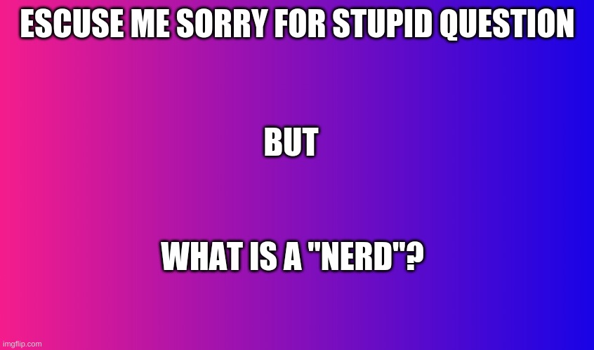 "Boring Background |  ESCUSE ME SORRY FOR STUPID QUESTION; BUT; WHAT IS A ""NERD""? 