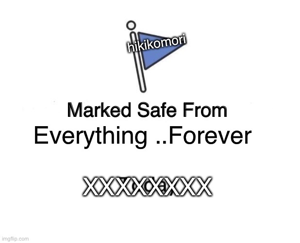 Marked Safe From Meme | Everything ..Forever hikikomori XXXXXXXX | image tagged in memes,marked safe from | made w/ Imgflip meme maker