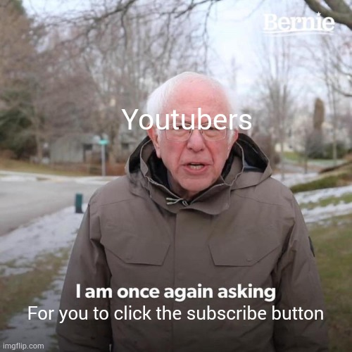 Not trying to poke fun at youtubers |  Youtubers; For you to click the subscribe button | image tagged in memes,bernie i am once again asking for your support | made w/ Imgflip meme maker