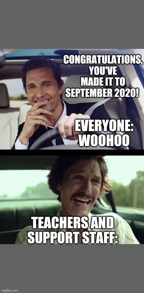 teachers in September 2020 |  CONGRATULATIONS, YOU'VE MADE IT TO SEPTEMBER 2020! EVERYONE: WOOHOO; TEACHERS AND SUPPORT STAFF: | image tagged in matthew mcconaughey | made w/ Imgflip meme maker
