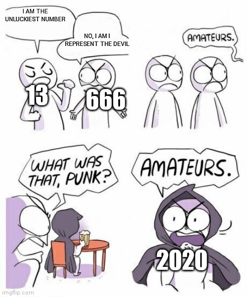 amateurs comic meme |  I AM THE UNLUCKIEST NUMBER; NO, I AM I REPRESENT THE DEVIL; 13; 666; 2020 | image tagged in amateurs comic meme | made w/ Imgflip meme maker