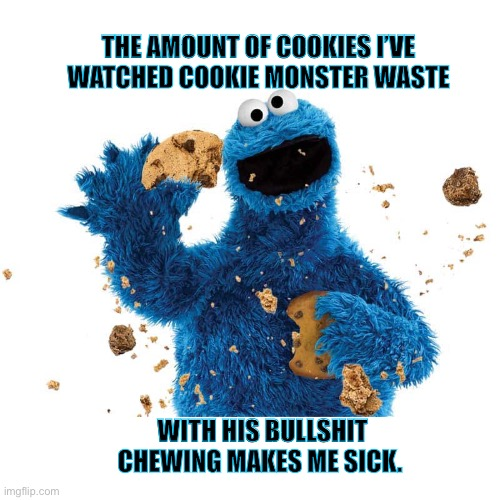 How many cookies has he wasted? |  THE AMOUNT OF COOKIES I'VE WATCHED COOKIE MONSTER WASTE; WITH HIS BULLSHIT CHEWING MAKES ME SICK. | image tagged in cookie monster,eating,messy,waste,irritated,memes | made w/ Imgflip meme maker