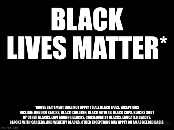 Black Lives Matter* |  BLACK LIVES MATTER*; *ABOVE STATEMENT DOES NOT APPLY TO ALL BLACK LIVES. EXCEPTIONS INCLUDE: UNBORN BLACKS, BLACK CHILDREN, BLACK FATHERS, BLACK COPS, BLACKS SHOT BY OTHER BLACKS, LAW ABIDING BLACKS, CONSERVATIVE BLACKS, EDUCATED BLACKS, BLACKS WITH CAREERS, AND WEALTHY BLACKS. OTHER EXCEPTIONS MAY APPLY ON AN AS NEEDED BASIS. | image tagged in blm,black lives matter,lies,all lives matter | made w/ Imgflip meme maker