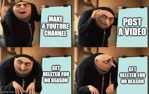 Grus YouTube Plan |  MAKE A YOUTUBE CHANNEL; POST A VIDEO; GET DELETED FOR NO REASON; GET DELETED FOR NO REASON | image tagged in gru's plan | made w/ Imgflip meme maker
