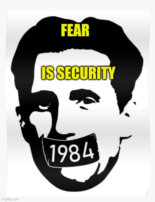 Fear is Security |  FEAR; IS SECURITY | image tagged in fear is security,orwellian,1984,plandemic,communist socialist | made w/ Imgflip meme maker